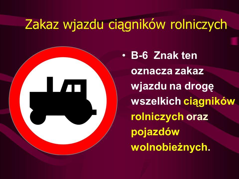 Zakaz wjazdu ciągników rolniczych B-6 Znak ten oznacza zakaz wjazdu na drogę wszelkich ciągników rolniczych oraz pojazdów wolnobieżnych.