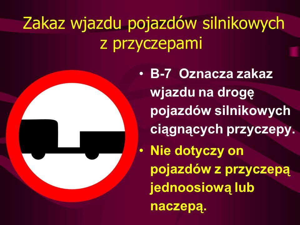 Zakaz wjazdu pojazdów silnikowych z przyczepami B-7 Oznacza zakaz wjazdu na drogę pojazdów silnikowych ciągnących przyczepy. Nie dotyczy on pojazdów z