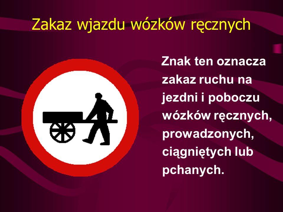 Zakaz wjazdu wózków ręcznych Znak ten oznacza zakaz ruchu na jezdni i poboczu wózków ręcznych, prowadzonych, ciągniętych lub pchanych.