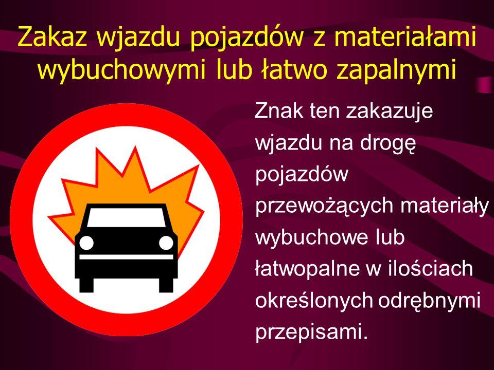 Zakaz wjazdu pojazdów z materiałami wybuchowymi lub łatwo zapalnymi Znak ten zakazuje wjazdu na drogę pojazdów przewożących materiały wybuchowe lub ła