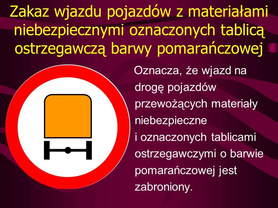 Zakaz wjazdu pojazdów z materiałami niebezpiecznymi oznaczonych tablicą ostrzegawczą barwy pomarańczowej Oznacza, że wjazd na drogę pojazdów przewożąc