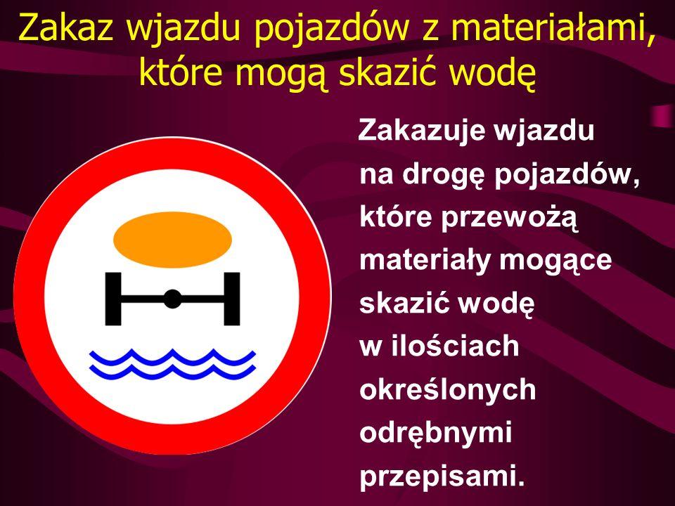 Zakaz wjazdu pojazdów z materiałami, które mogą skazić wodę Zakazuje wjazdu na drogę pojazdów, które przewożą materiały mogące skazić wodę w ilościach