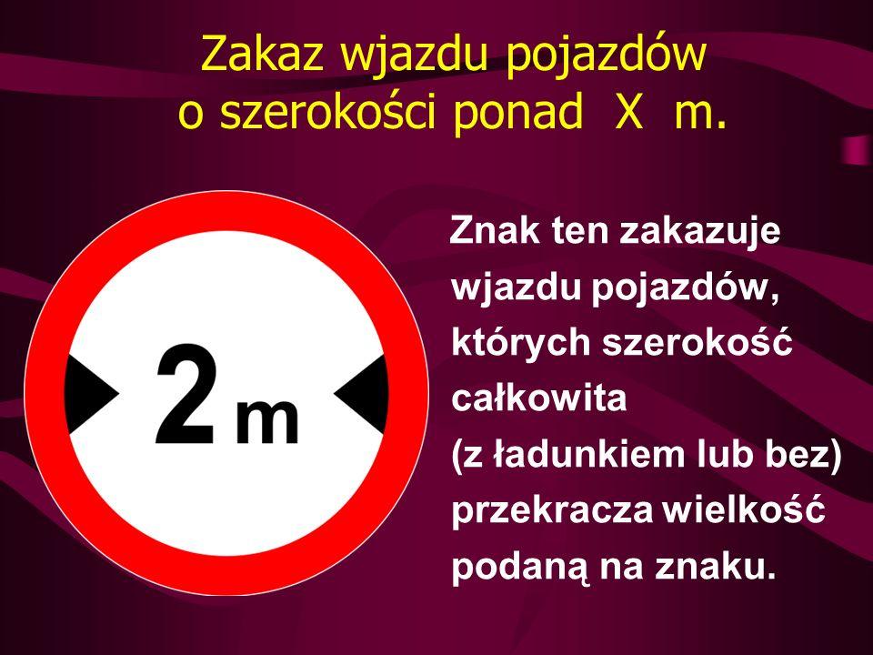 Zakaz wjazdu pojazdów o szerokości ponad X m. Znak ten zakazuje wjazdu pojazdów, których szerokość całkowita (z ładunkiem lub bez) przekracza wielkość