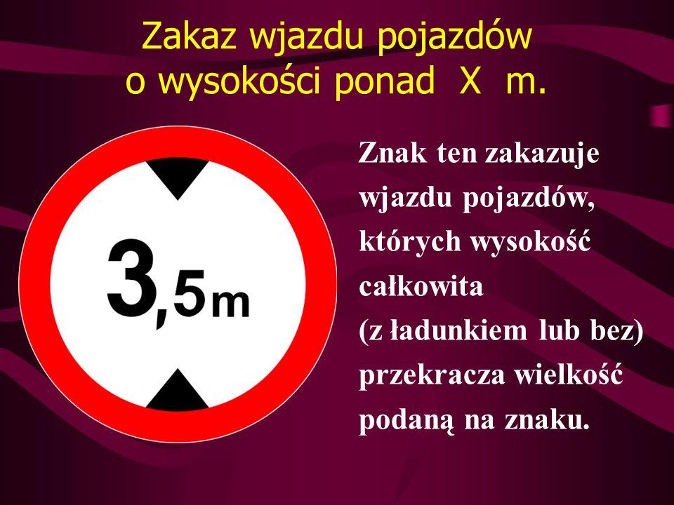 Zakaz wjazdu pojazdów o wysokości ponad X m. Znak ten zakazuje wjazdu pojazdów, których wysokość całkowita (z ładunkiem lub bez) przekracza wielkość p