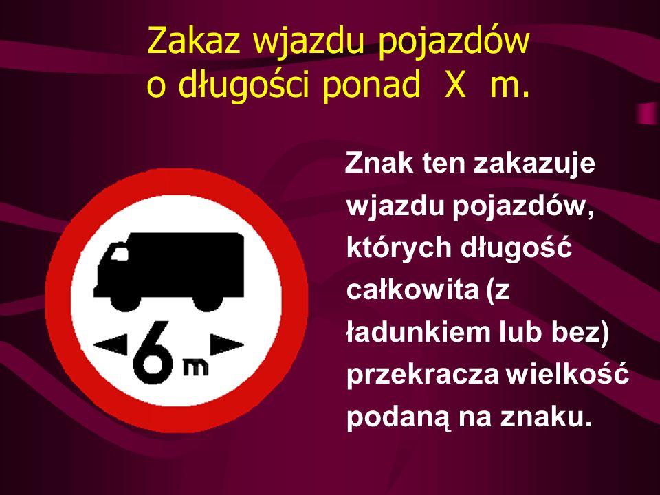 Zakaz wjazdu pojazdów o długości ponad X m. Znak ten zakazuje wjazdu pojazdów, których długość całkowita (z ładunkiem lub bez) przekracza wielkość pod