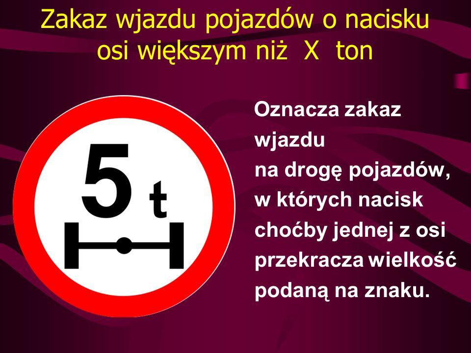 Zakaz wjazdu pojazdów o nacisku osi większym niż X ton Oznacza zakaz wjazdu na drogę pojazdów, w których nacisk choćby jednej z osi przekracza wielkoś