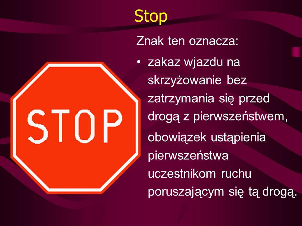 Stop Znak ten oznacza: zakaz wjazdu na skrzyżowanie bez zatrzymania się przed drogą z pierwszeństwem, obowiązek ustąpienia pierwszeństwa uczestnikom r