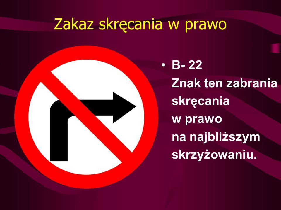 Zakaz skręcania w prawo B- 22 Znak ten zabrania skręcania w prawo na najbliższym skrzyżowaniu.