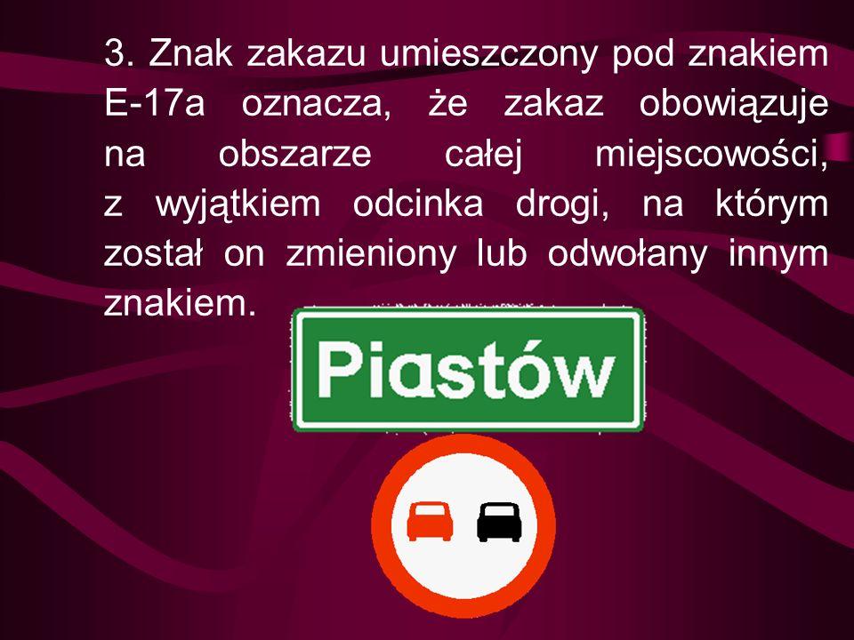 3. Znak zakazu umieszczony pod znakiem E-17a oznacza, że zakaz obowiązuje na obszarze całej miejscowości, z wyjątkiem odcinka drogi, na którym został