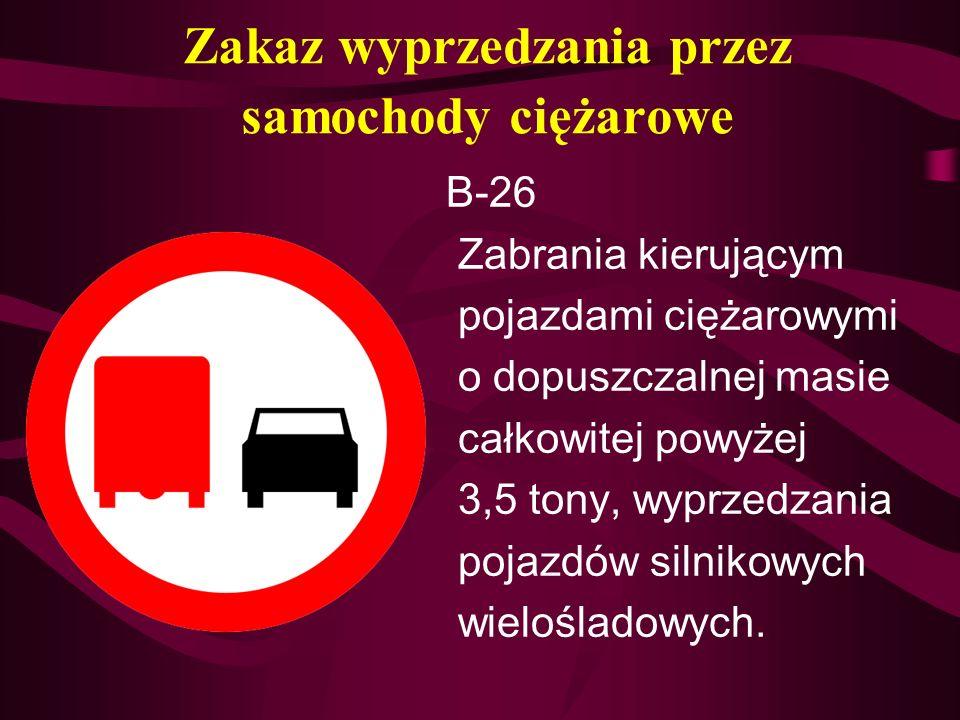 Zakaz wyprzedzania przez samochody ciężarowe B-26 Zabrania kierującym pojazdami ciężarowymi o dopuszczalnej masie całkowitej powyżej 3,5 tony, wyprzed