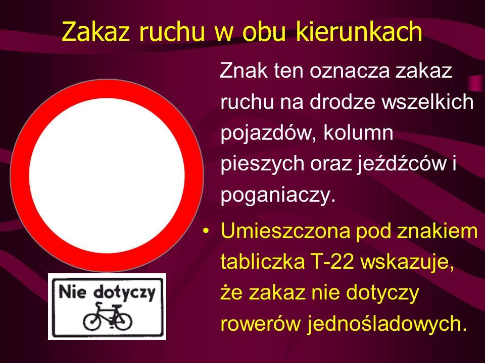 Zakaz wjazdu Znak ten oznacza zakaz wjazdu wszelkich pojazdów na drogę lub jezdnię od strony jego umieszczenia; zakaz dotyczy również kolumn pieszych oraz jeźdźców i poganiaczy.