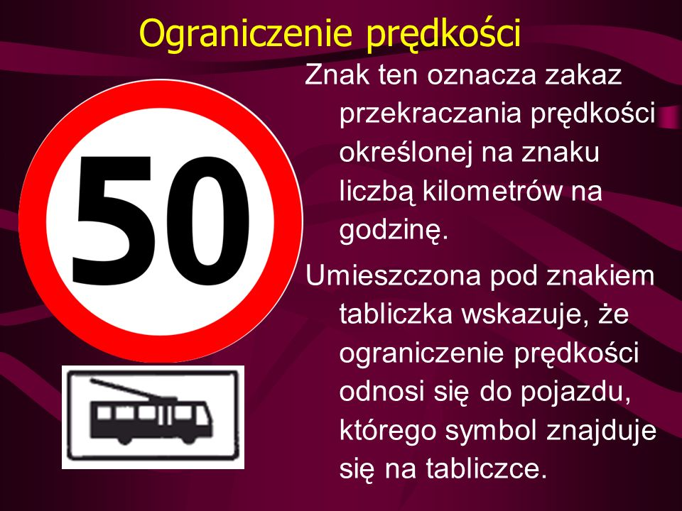 Ograniczenie prędkości Znak ten oznacza zakaz przekraczania prędkości określonej na znaku liczbą kilometrów na godzinę. Umieszczona pod znakiem tablic