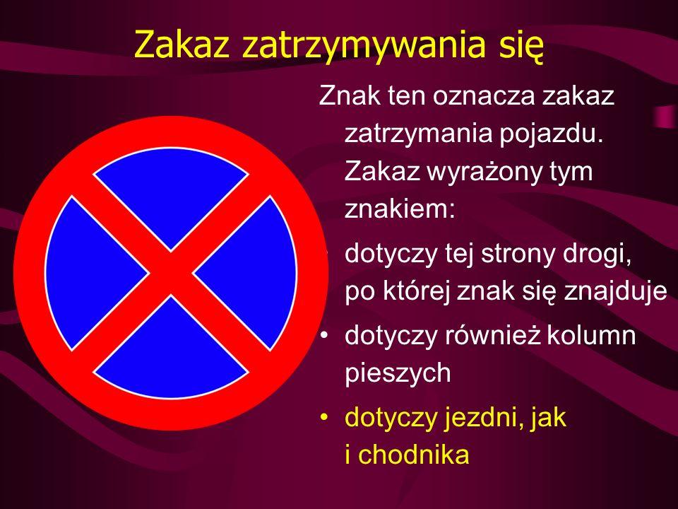 Zakaz zatrzymywania się Znak ten oznacza zakaz zatrzymania pojazdu. Zakaz wyrażony tym znakiem: dotyczy tej strony drogi, po której znak się znajduje