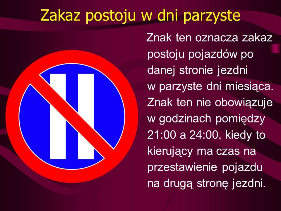 Zakaz postoju w dni parzyste Znak ten oznacza zakaz postoju pojazdów po danej stronie jezdni w parzyste dni miesiąca. Znak ten nie obowiązuje w godzin