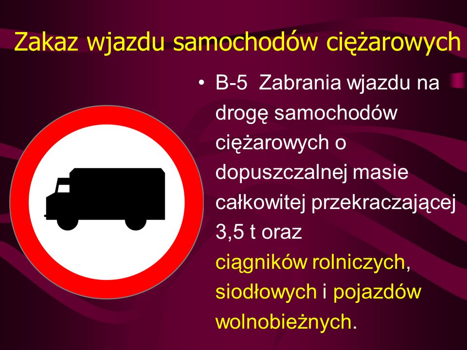 Zakaz wjazdu samochodów ciężarowych B-5 Zabrania wjazdu na drogę samochodów ciężarowych o dopuszczalnej masie całkowitej przekraczającej 3,5 t oraz ci