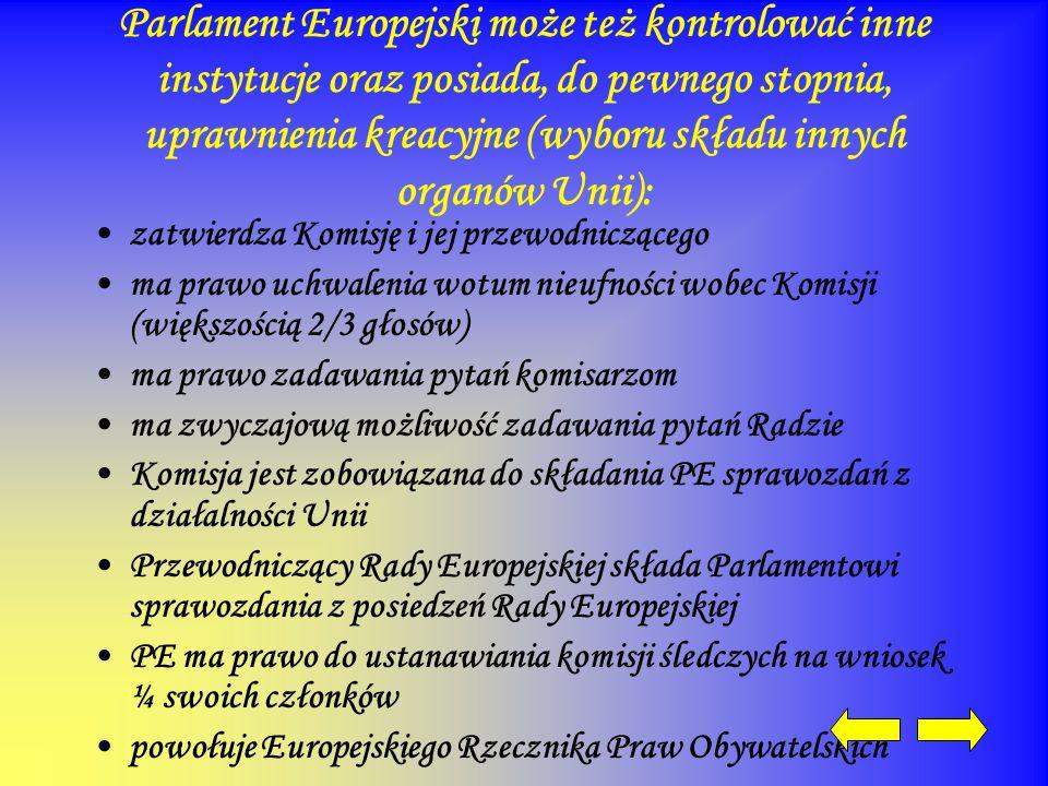 Parlament Europejski może też kontrolować inne instytucje oraz posiada, do pewnego stopnia, uprawnienia kreacyjne (wyboru składu innych organów Unii): zatwierdza Komisję i jej przewodniczącego ma prawo uchwalenia wotum nieufności wobec Komisji (większością 2/3 głosów) ma prawo zadawania pytań komisarzom ma zwyczajową możliwość zadawania pytań Radzie Komisja jest zobowiązana do składania PE sprawozdań z działalności Unii Przewodniczący Rady Europejskiej składa Parlamentowi sprawozdania z posiedzeń Rady Europejskiej PE ma prawo do ustanawiania komisji śledczych na wniosek ¼ swoich członków powołuje Europejskiego Rzecznika Praw Obywatelskich