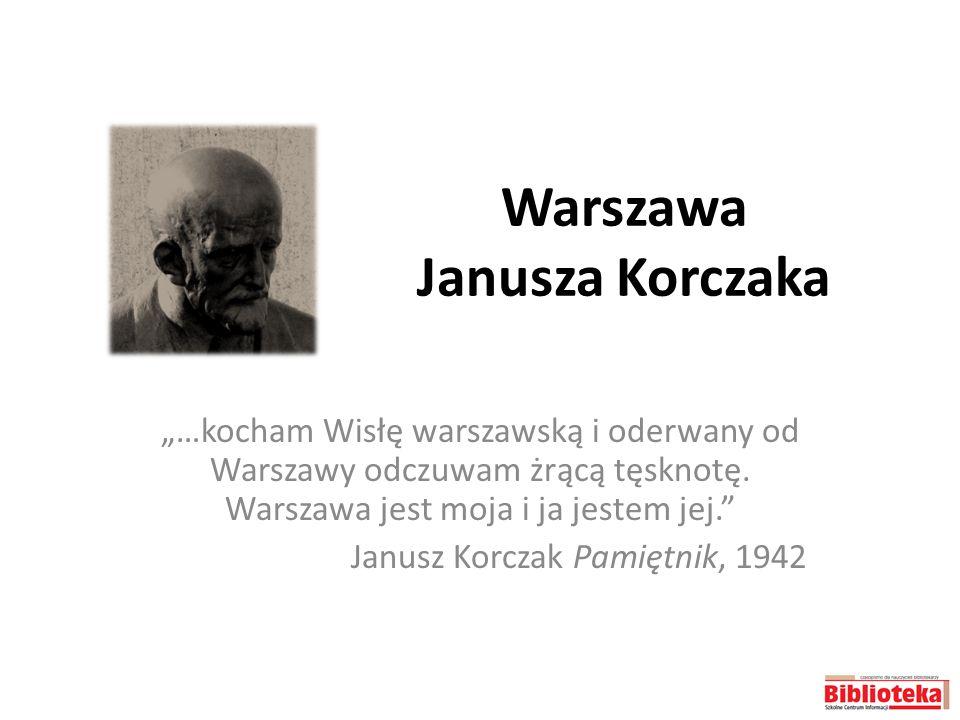Warszawa Janusza Korczaka …kocham Wisłę warszawską i oderwany od Warszawy odczuwam żrącą tęsknotę. Warszawa jest moja i ja jestem jej. Janusz Korczak