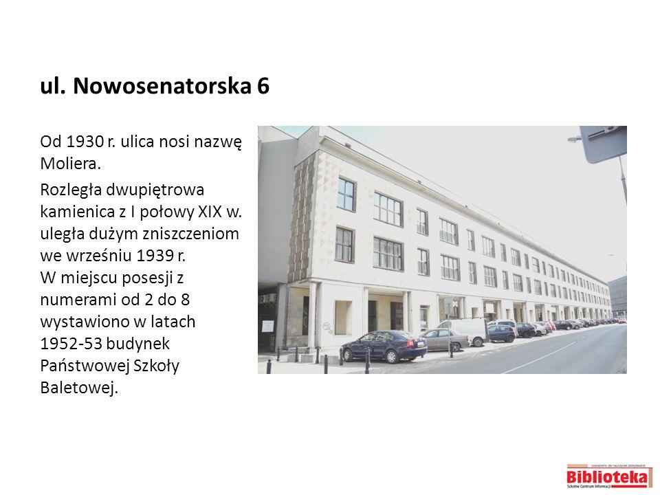 ul. Nowosenatorska 6 Od 1930 r. ulica nosi nazwę Moliera. Rozległa dwupiętrowa kamienica z I połowy XIX w. uległa dużym zniszczeniom we wrześniu 1939