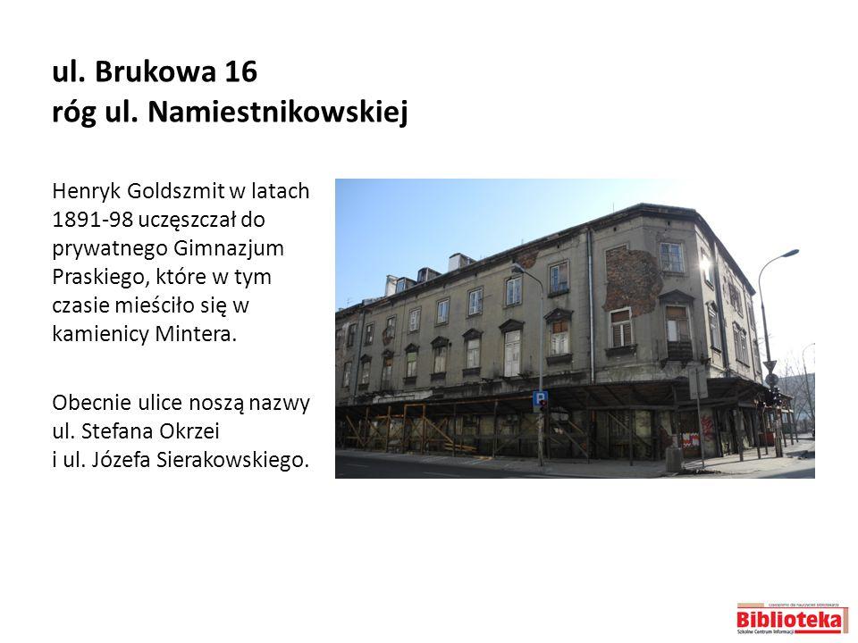 ul. Brukowa 16 róg ul. Namiestnikowskiej Henryk Goldszmit w latach 1891-98 uczęszczał do prywatnego Gimnazjum Praskiego, które w tym czasie mieściło s
