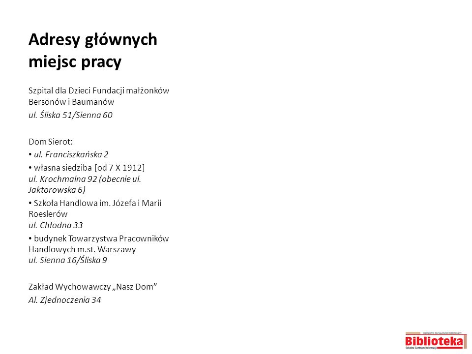 Adresy głównych miejsc pracy Szpital dla Dzieci Fundacji małżonków Bersonów i Baumanów ul. Śliska 51/Sienna 60 Dom Sierot: ul. Franciszkańska 2 własna