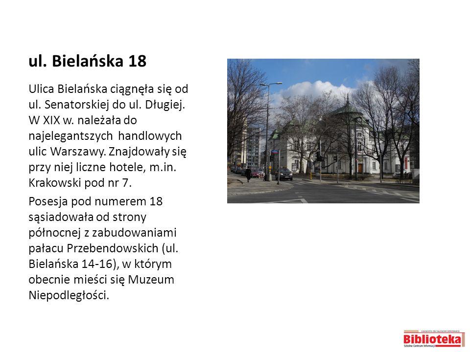 ul. Bielańska 18 Ulica Bielańska ciągnęła się od ul. Senatorskiej do ul. Długiej. W XIX w. należała do najelegantszych handlowych ulic Warszawy. Znajd