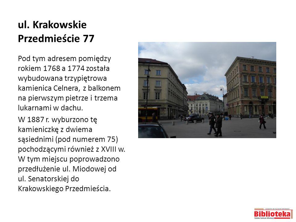 ul. Krakowskie Przedmieście 77 Pod tym adresem pomiędzy rokiem 1768 a 1774 została wybudowana trzypiętrowa kamienica Celnera, z balkonem na pierwszym