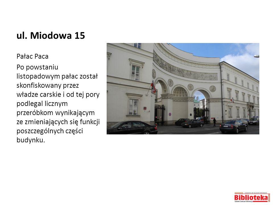 ul. Miodowa 15 Pałac Paca Po powstaniu listopadowym pałac został skonfiskowany przez władze carskie i od tej pory podlegal licznym przeróbkom wynikają