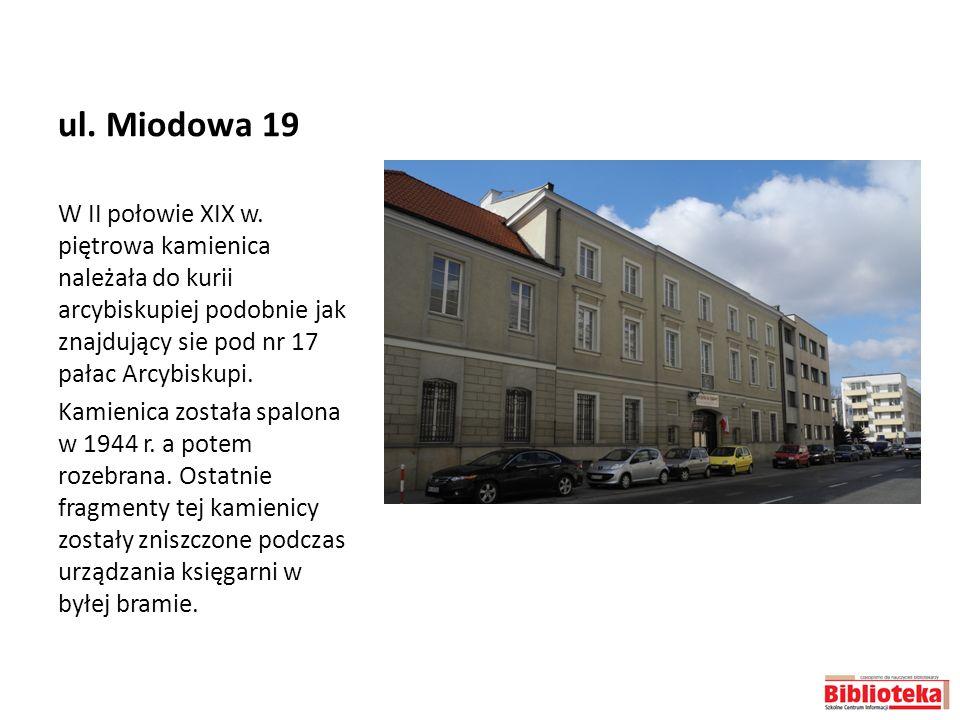 ul. Miodowa 19 W II połowie XIX w. piętrowa kamienica należała do kurii arcybiskupiej podobnie jak znajdujący sie pod nr 17 pałac Arcybiskupi. Kamieni
