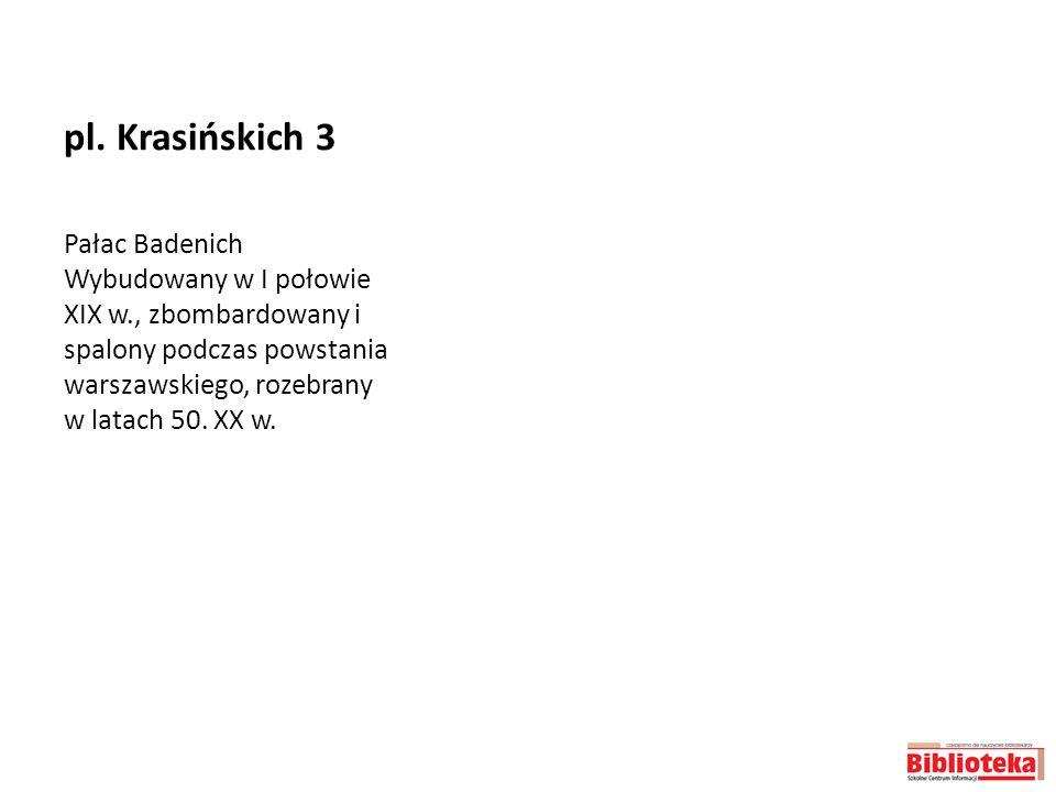 pl. Krasińskich 3 Pałac Badenich Wybudowany w I połowie XIX w., zbombardowany i spalony podczas powstania warszawskiego, rozebrany w latach 50. XX w.