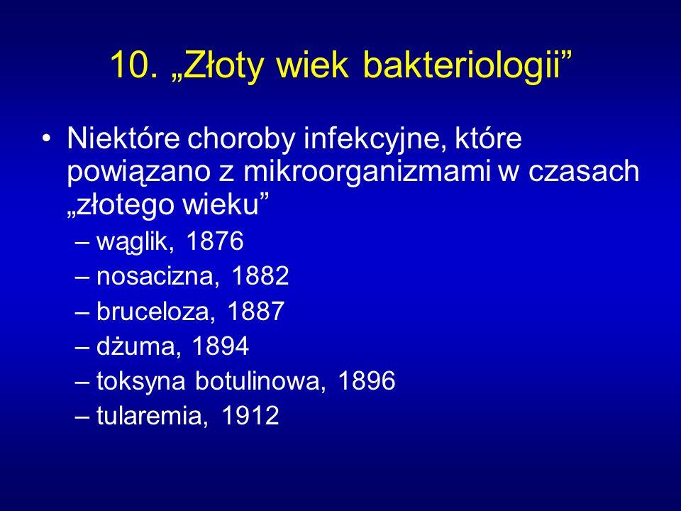 10. Złoty wiek bakteriologii Niektóre choroby infekcyjne, które powiązano z mikroorganizmami w czasach złotego wieku –wąglik, 1876 –nosacizna, 1882 –b