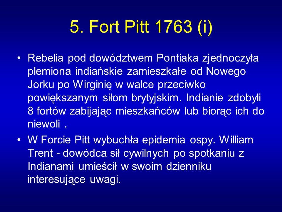 5. Fort Pitt 1763 (i) Rebelia pod dowództwem Pontiaka zjednoczyła plemiona indiańskie zamieszkałe od Nowego Jorku po Wirginię w walce przeciwko powięk