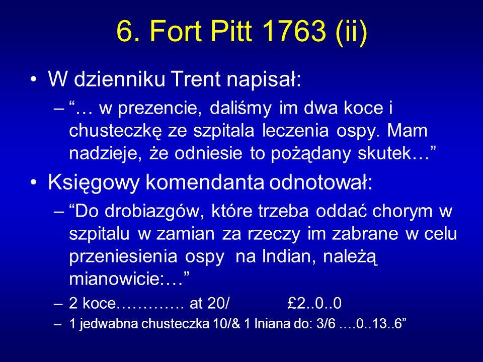 6. Fort Pitt 1763 (ii) W dzienniku Trent napisał: –… w prezencie, daliśmy im dwa koce i chusteczkę ze szpitala leczenia ospy. Mam nadzieje, że odniesi