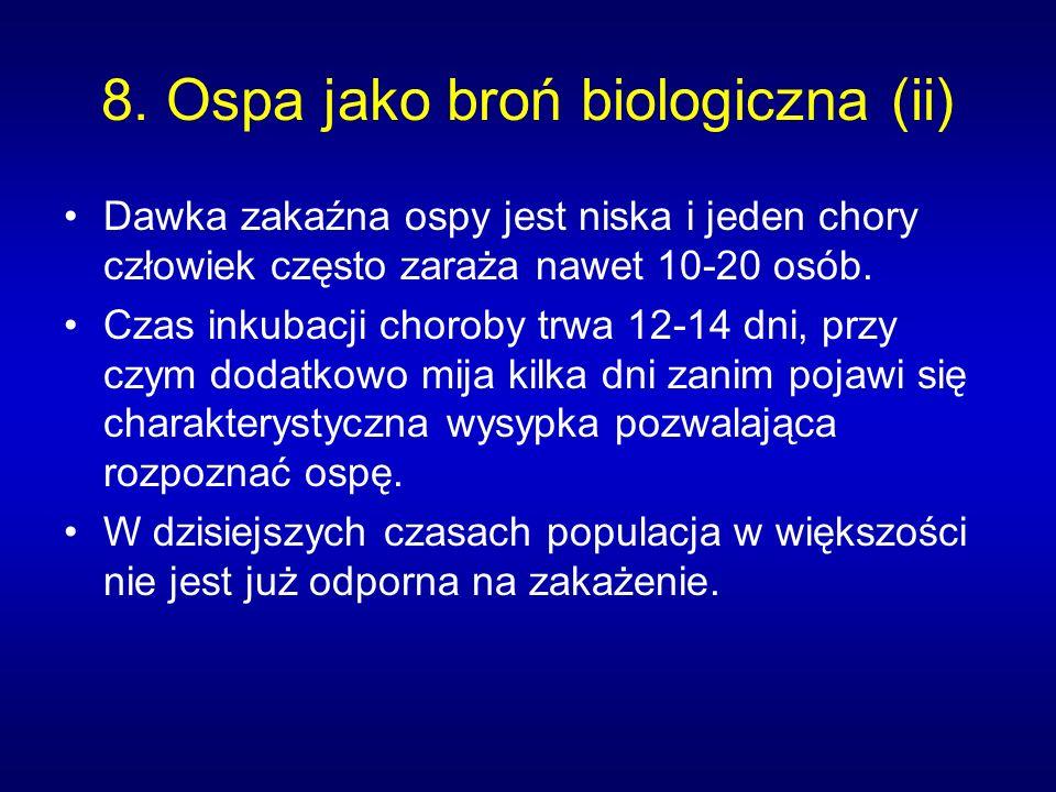 8. Ospa jako broń biologiczna (ii) Dawka zakaźna ospy jest niska i jeden chory człowiek często zaraża nawet 10-20 osób. Czas inkubacji choroby trwa 12