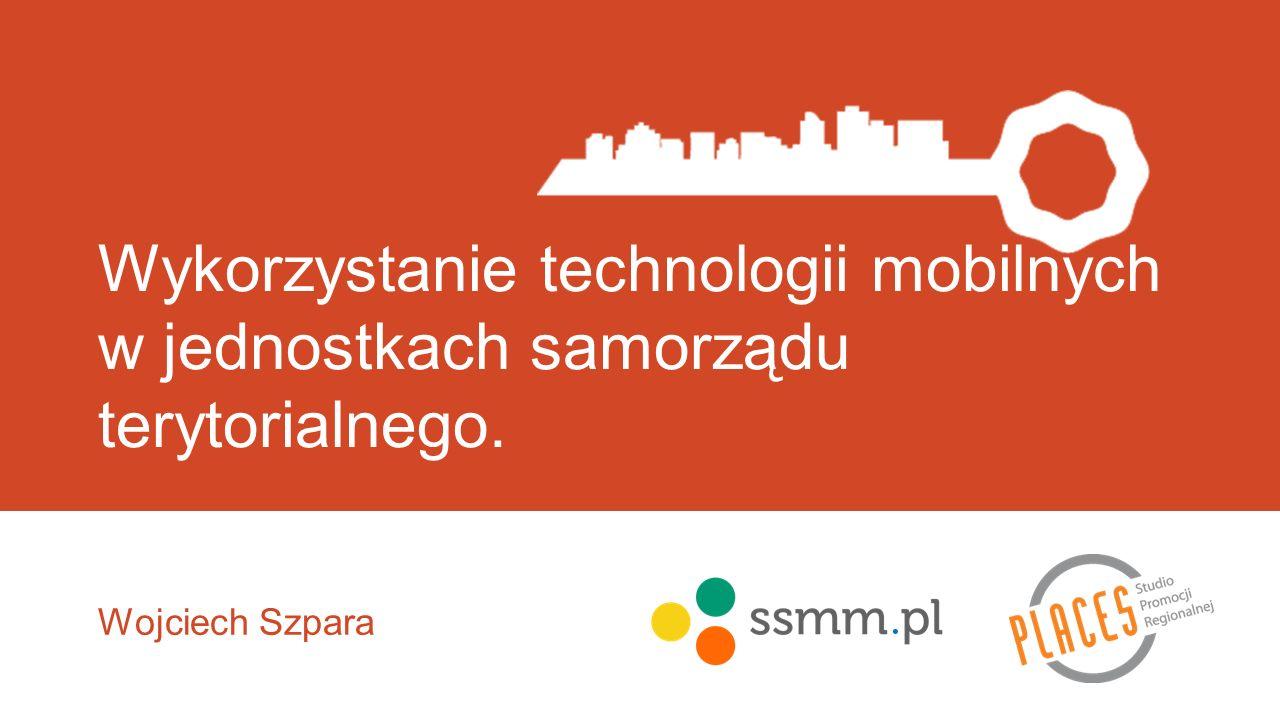 Wykorzystanie technologii mobilnych w jednostkach samorządu terytorialnego. Wojciech Szpara