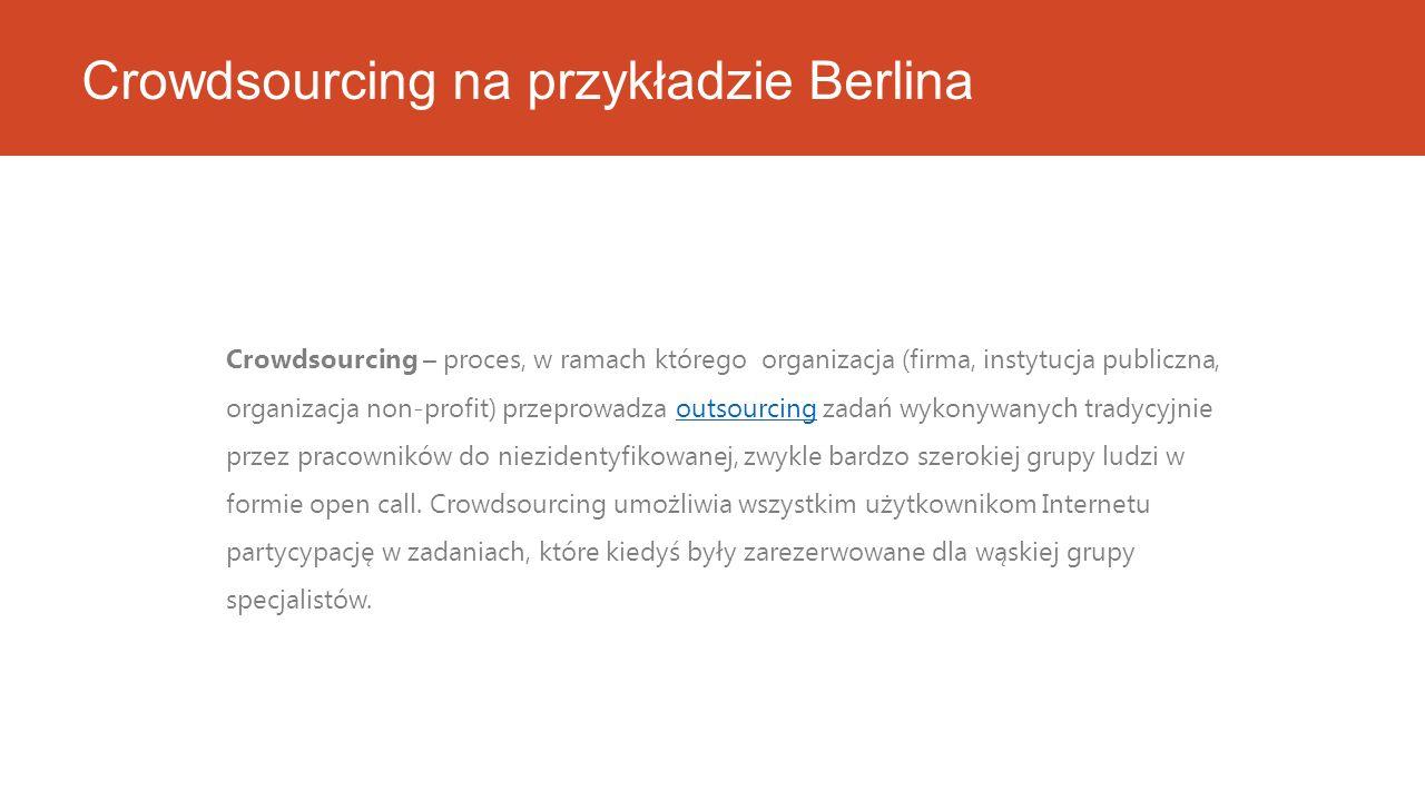 Crowdsourcing na przykładzie Berlina Crowdsourcing – proces, w ramach którego organizacja (firma, instytucja publiczna, organizacja non-profit) przeprowadza outsourcing zadań wykonywanych tradycyjnie przez pracowników do niezidentyfikowanej, zwykle bardzo szerokiej grupy ludzi w formie open call.