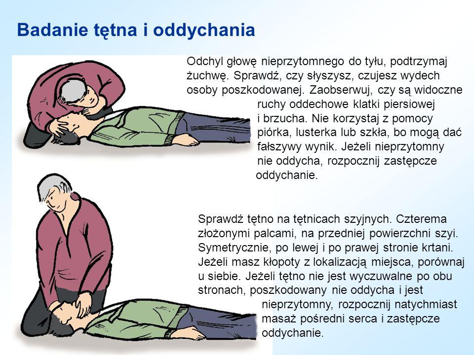 Badanie tętna i oddychania Odchyl głowę nieprzytomnego do tyłu, podtrzymaj żuchwę. Sprawdź, czy słyszysz, czujesz wydech osoby poszkodowanej. Zaobserw