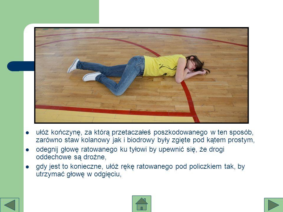 ułóż kończynę, za którą przetaczałeś poszkodowanego w ten sposób, zarówno staw kolanowy jak i biodrowy były zgięte pod kątem prostym, odegnij głowę ra