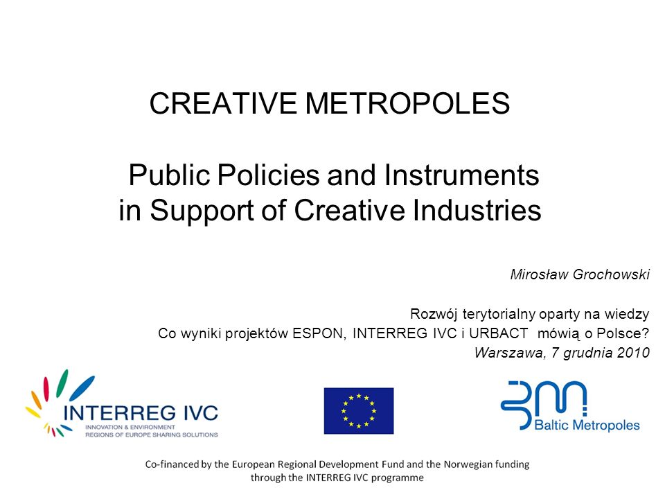 CREATIVE METROPOLES Public Policies and Instruments in Support of Creative Industries Mirosław Grochowski Rozwój terytorialny oparty na wiedzy Co wyniki projektów ESPON, INTERREG IVC i URBACT mówią o Polsce.