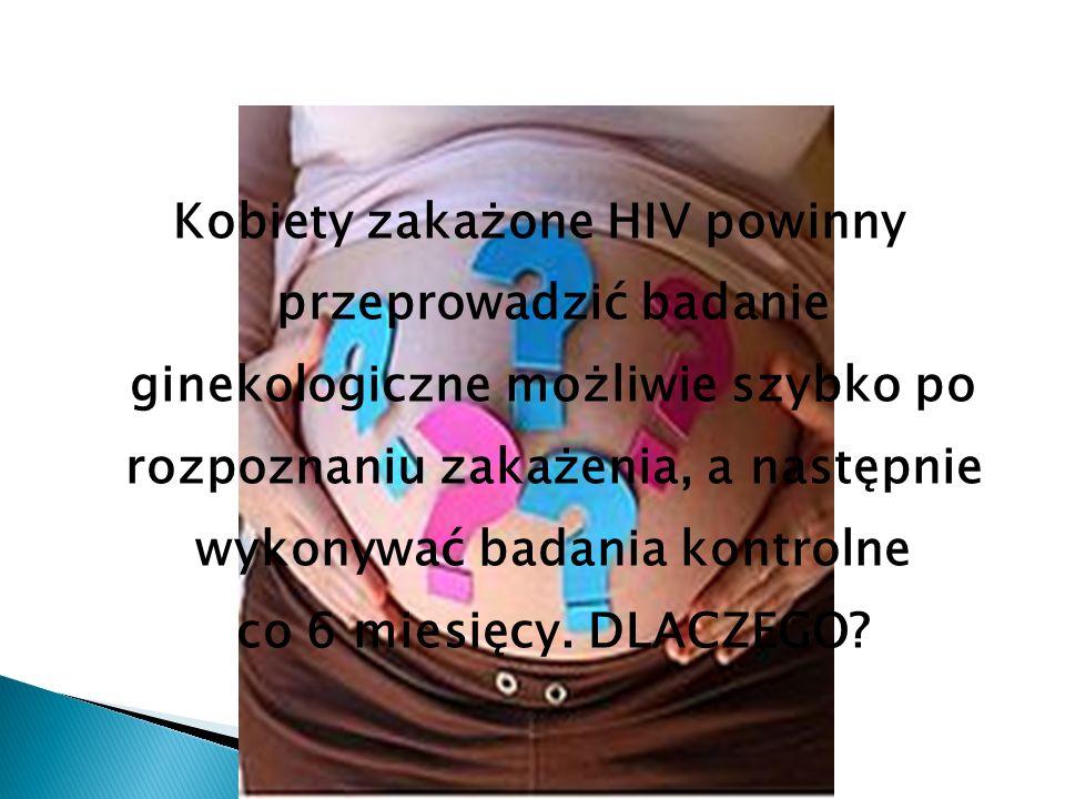 Kobiety zakażone HIV powinny przeprowadzić badanie ginekologiczne możliwie szybko po rozpoznaniu zakażenia, a następnie wykonywać badania kontrolne co