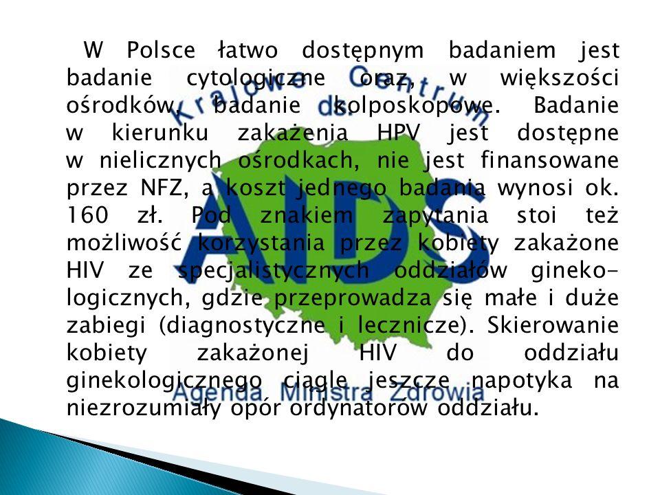 W Polsce łatwo dostępnym badaniem jest badanie cytologiczne oraz, w większości ośrodków, badanie kolposkopowe. Badanie w kierunku zakażenia HPV jest d