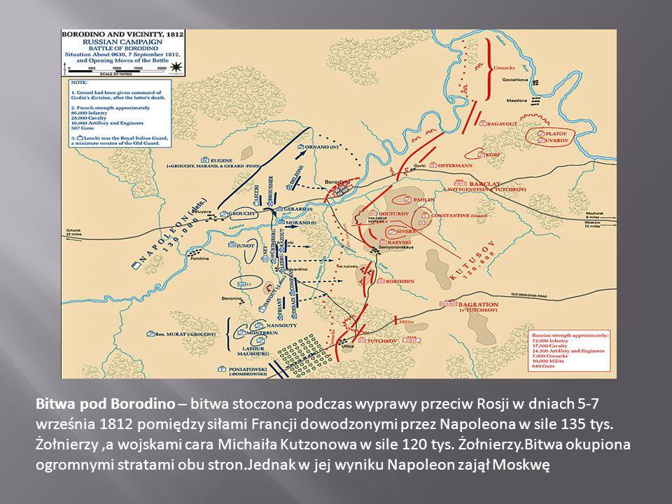 Bitwa pod Borodino – bitwa stoczona podczas wyprawy przeciw Rosji w dniach 5-7 września 1812 pomiędzy siłami Francji dowodzonymi przez Napoleona w sile 135 tys.