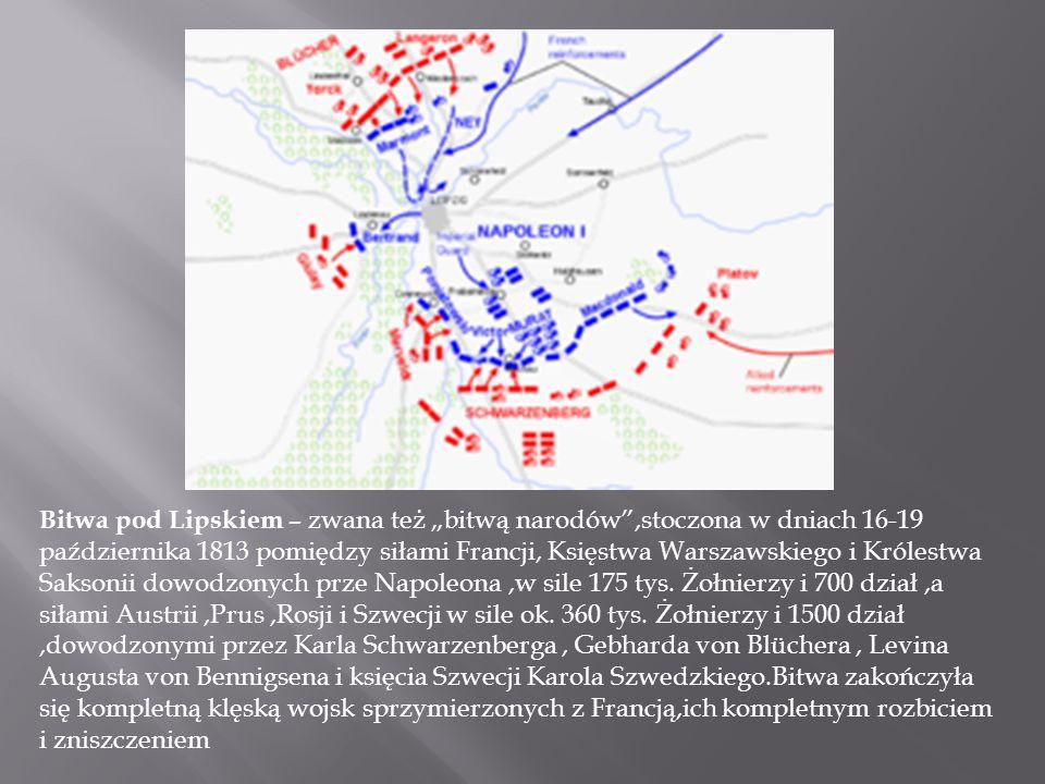 Bitwa pod Lipskiem – zwana też bitwą narodów,stoczona w dniach 16-19 października 1813 pomiędzy siłami Francji, Księstwa Warszawskiego i Królestwa Saksonii dowodzonych prze Napoleona,w sile 175 tys.