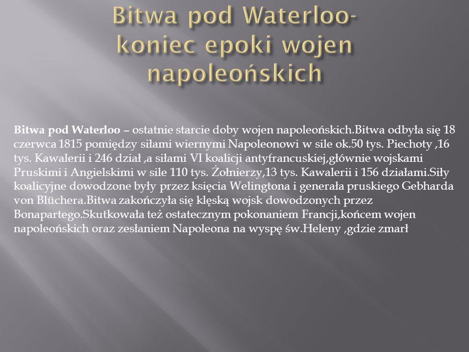 Bitwa pod Waterloo – ostatnie starcie doby wojen napoleońskich.Bitwa odbyła się 18 czerwca 1815 pomiędzy siłami wiernymi Napoleonowi w sile ok.50 tys.