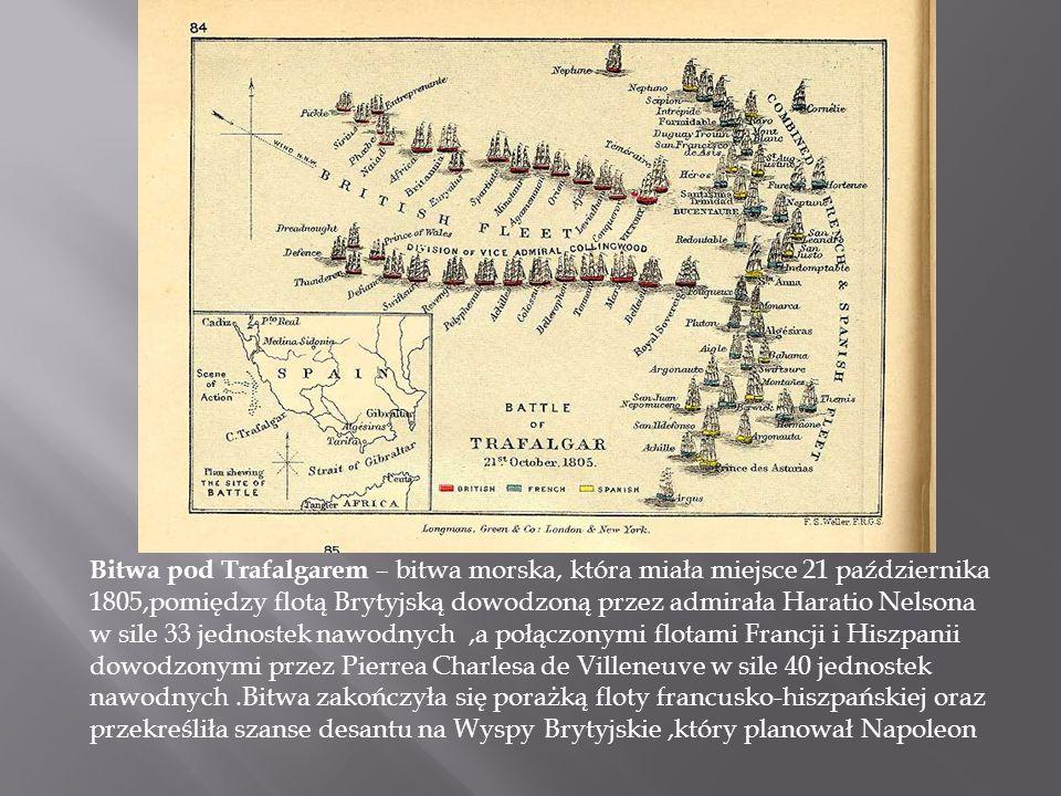 Bitwa pod Trafalgarem – bitwa morska, która miała miejsce 21 października 1805,pomiędzy flotą Brytyjską dowodzoną przez admirała Haratio Nelsona w sile 33 jednostek nawodnych,a połączonymi flotami Francji i Hiszpanii dowodzonymi przez Pierrea Charlesa de Villeneuve w sile 40 jednostek nawodnych.Bitwa zakończyła się porażką floty francusko-hiszpańskiej oraz przekreśliła szanse desantu na Wyspy Brytyjskie,który planował Napoleon
