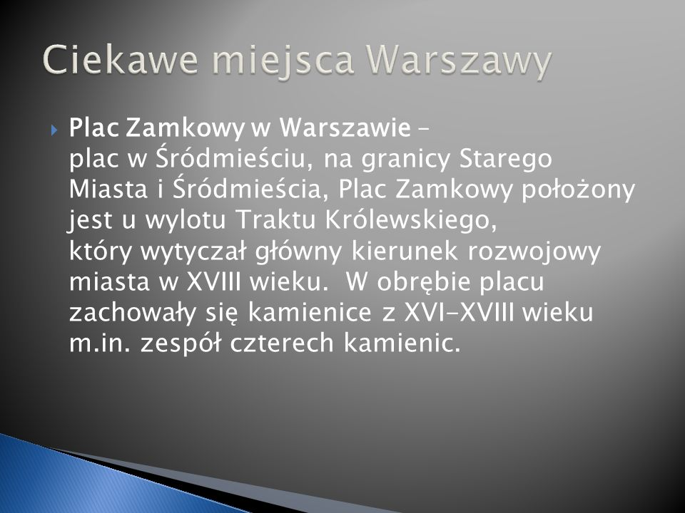 Plac Zamkowy w Warszawie – plac w Śródmieściu, na granicy Starego Miasta i Śródmieścia, Plac Zamkowy położony jest u wylotu Traktu Królewskiego, który wytyczał główny kierunek rozwojowy miasta w XVIII wieku.