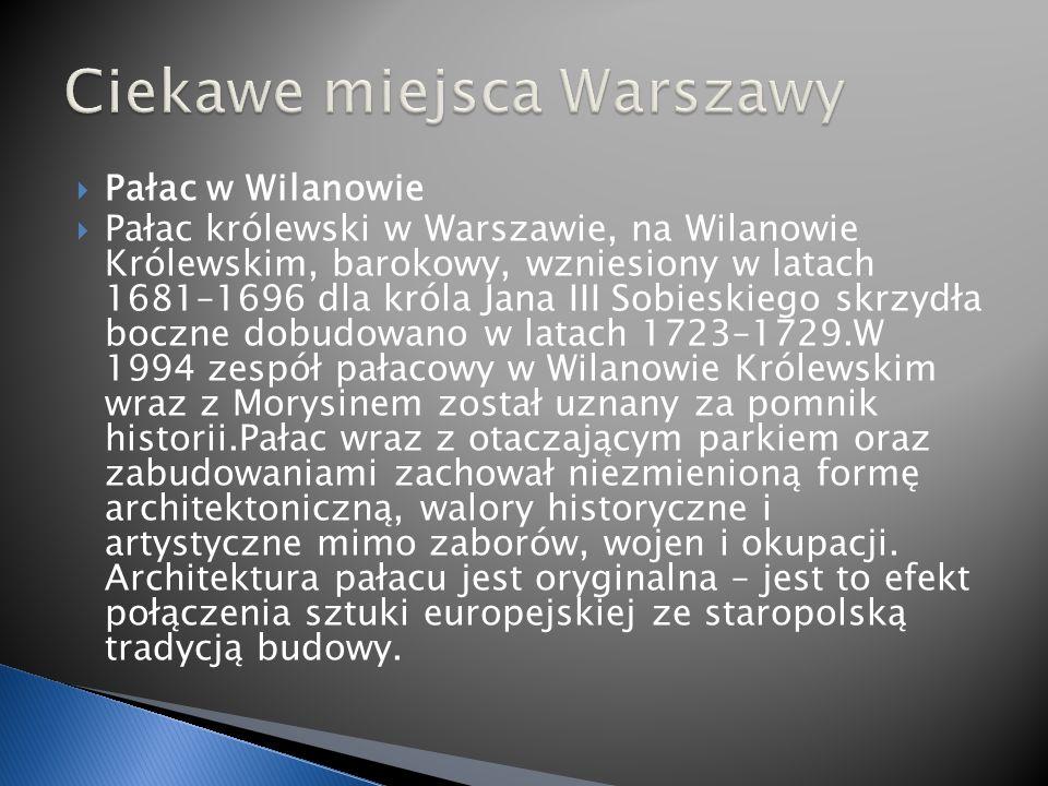 Pałac w Wilanowie Pałac królewski w Warszawie, na Wilanowie Królewskim, barokowy, wzniesiony w latach 1681–1696 dla króla Jana III Sobieskiego skrzydła boczne dobudowano w latach 1723–1729.W 1994 zespół pałacowy w Wilanowie Królewskim wraz z Morysinem został uznany za pomnik historii.Pałac wraz z otaczającym parkiem oraz zabudowaniami zachował niezmienioną formę architektoniczną, walory historyczne i artystyczne mimo zaborów, wojen i okupacji.