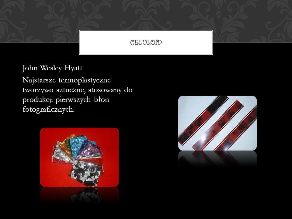 John Wesley Hyatt Najstarsze termoplastyczne tworzywo sztuczne, stosowany do produkcji pierwszych błon fotograficznych. CELULOID