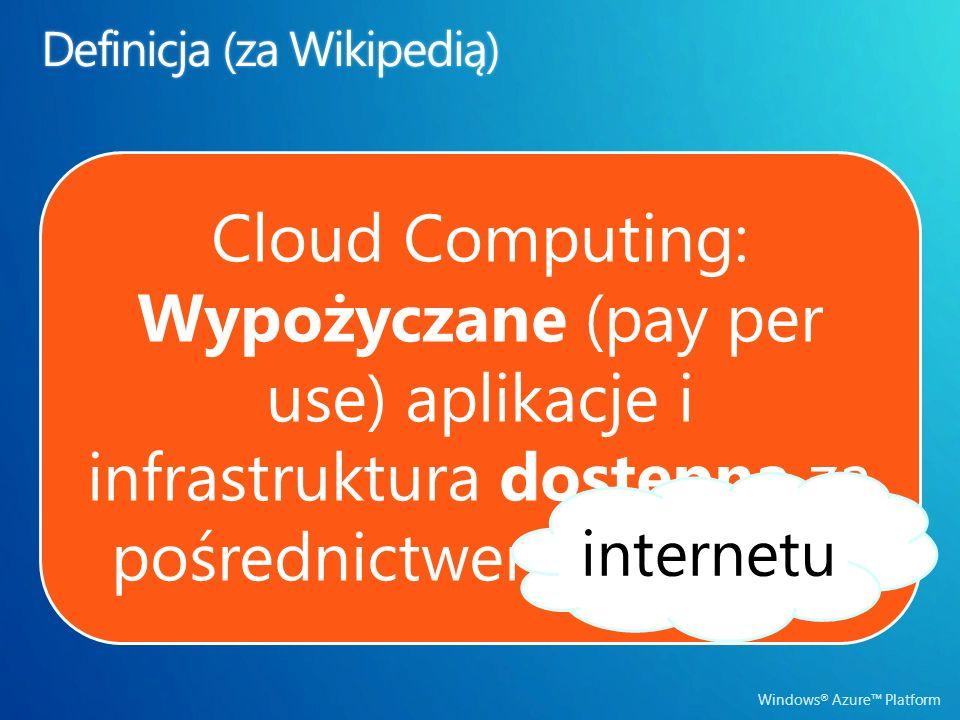 Cloud Computing: Wypożyczane (pay per use) aplikacje i infrastruktura dostępna za pośrednictwem internetu internetu