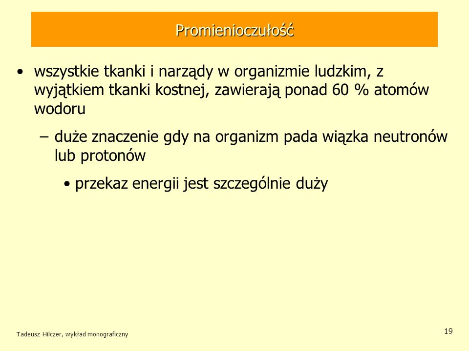 Promienioczułość Tadeusz Hilczer, wykład monograficzny 20 Całe ciało, jego części i narządy wewnętrzne można podzielić pod względem promienioczułości na cztery grupy: I.najbardziej wrażliwe: gonady i szpik kostny; II.bardzo wrażliwe: mięśnie, tkanka tłuszczowa, wątroba, śledziona, nerki, przewód pokarmowy, płuca, soczewki oczu, i inne narządy ciała (wyłączając wliczone do pozostałych grup ryzyka: I, III i IV); III.wrażliwe: kości, tarczyca, skóra całego ciała; IV.słabo wrażliwe: ręce, przedramiona, stopy.