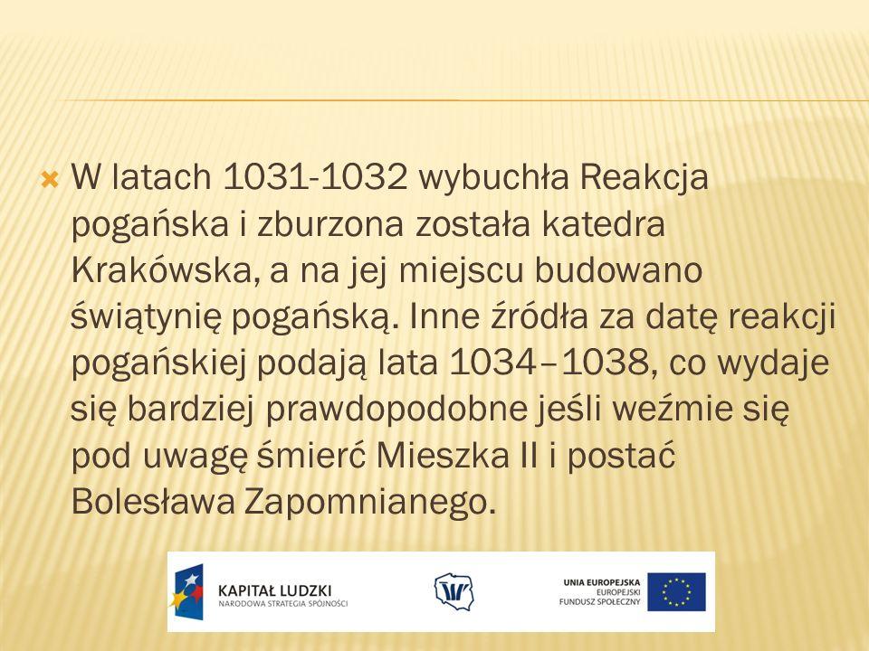 W latach 1031-1032 wybuchła Reakcja pogańska i zburzona została katedra Krakówska, a na jej miejscu budowano świątynię pogańską. Inne źródła za datę r